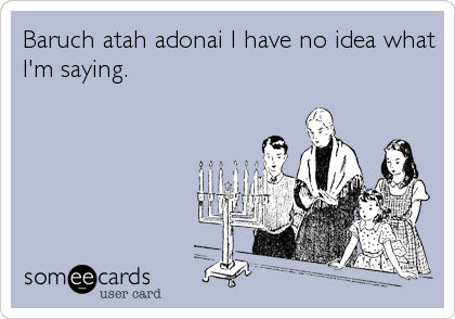 Baruch atah adonai I have no idea what I'm saying.
