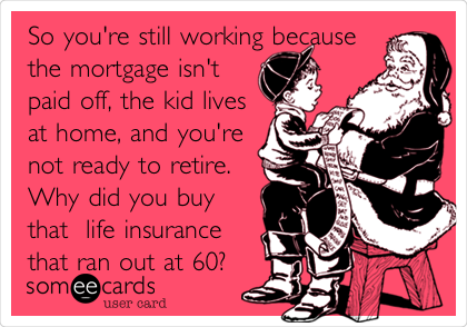 So you're still working because the mortgage isn't paid off, the kid lives at home, and you're  not ready to retire.  Why did you buy that  life insurance that ran out at 60?