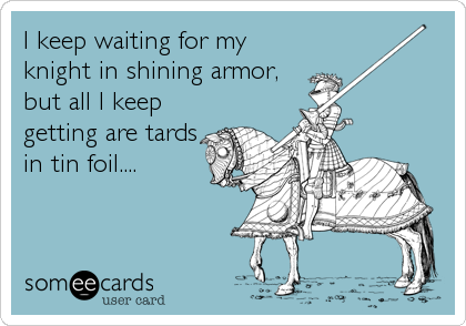 I keep waiting for my knight in shining armor, but all I keep getting are tards in tin foil....