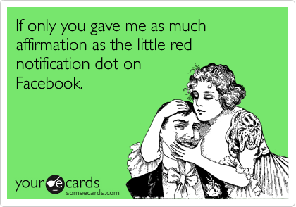If only you gave me as much affirmation as the little red notification dot on Facebook.