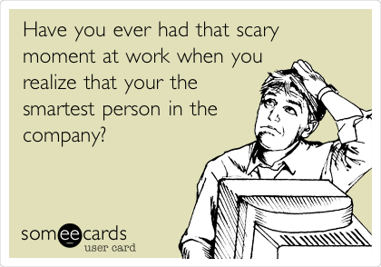 Have you ever had that scary moment at work when you realize that your the smartest person in the  company?