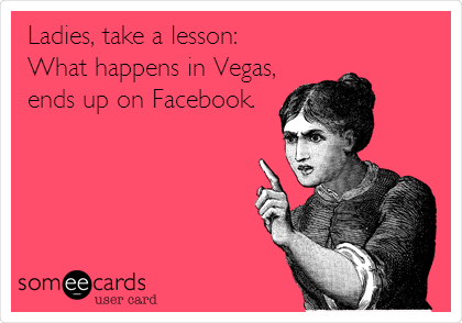 Ladies, take a lesson:  What happens in Vegas, ends up on Facebook.