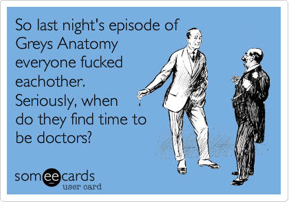 So last night's episode of Greys Anatomy everyone fucked eachother. Seriously, when do they find time to be doctors?