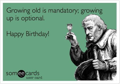 Growing Old Is Mandatory3B Up Optional Happy Birthday
