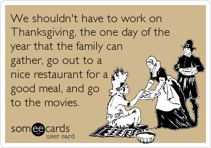 We shouldn't have to work on Thanksgiving, the one day of the year that the family can gather, go out to a nice restaurant for a good meal, and go to the movies.