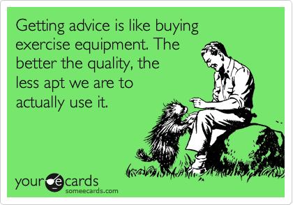 Getting advice is like buying exercise equipment. The 