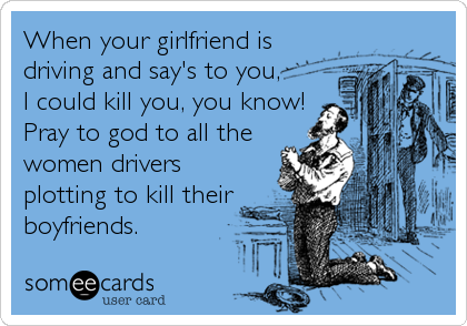 When your girlfriend is driving and say's to you, I could kill you, you know! Pray to god to all the women drivers plotting to kill their boyfriends.