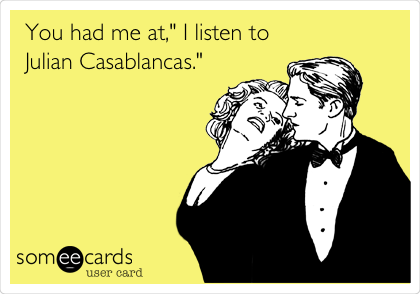 "You had me at,"" I listen to Julian Casablancas."""