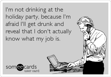 I'm not drinking at the holiday party, because I'm afraid I'll get drunk and reveal that I don't actually know what my job is.