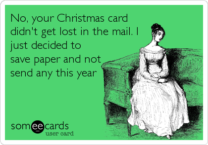 No, your Christmas card didn't get lost in the mail. I just decided to save paper and not send any this year