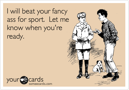 I will beat your fancy ass for sport.  Let me  know when you're ready.