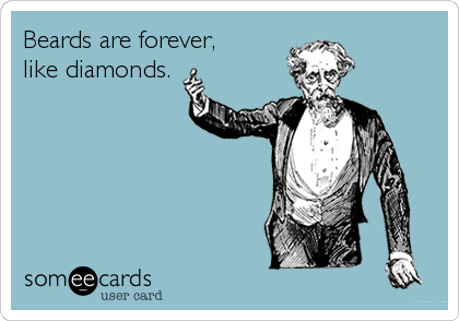 Beards are forever, like diamonds.