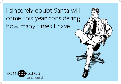 I sincerely doubt Santa will come this year considering how many times I have
