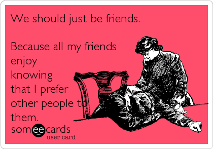 We should just be friends.  Because all my friends enjoy knowing that I prefer other people to them.