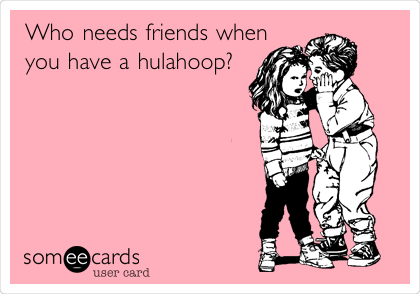 Who needs friends when you have a hulahoop?