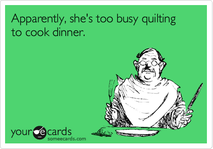 Apparently, she's too busy quilting to cook dinner.