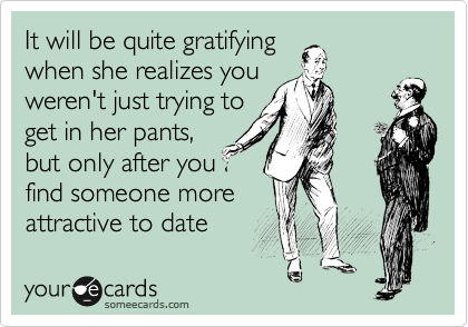It will be quite gratifying when she realizes you weren't just trying to get in her pants, but only after you find someone more attractive to date