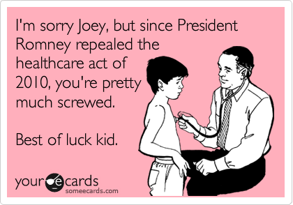 I'm sorry Joey, but since President Romney repealed the