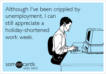 Although I've been crippled by unemployment, I can still appreciate a holiday-shortened work week.