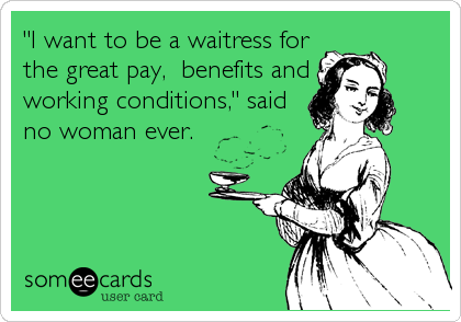 """I want to be a waitress for the great pay,  benefits and working conditions,"" said no woman ever."