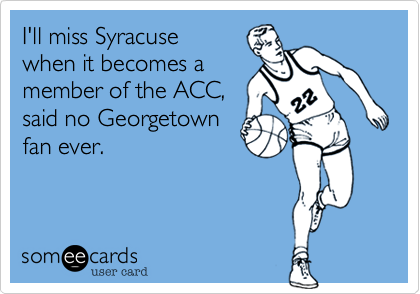 I'll miss Syracuse when it becomes a member of the ACC%2C said no Georgetown fan ever.