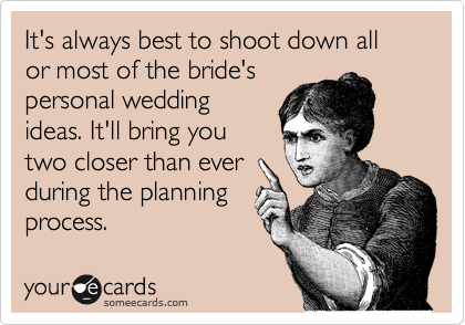 It's always best to shoot down all or most of the bride's wedding ideas if you're the maid of honor. It'll bring you two closer than ever during the .planning process.