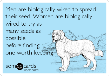 Men are biologically wired to spread their seed. Women are biologically wired to try as many seeds as possible before finding one worth keeping.
