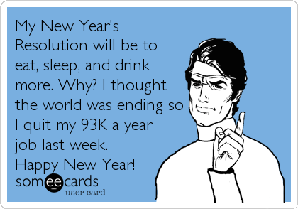 My New Year's Resolution will be to eat, sleep, and drink more. Why? I thought the world was ending so I quit my 93K a year job last week. Happy New Year!