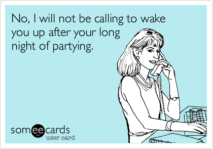 No, I will not be calling to wake you up after your long night of partying.