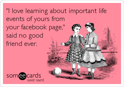"""I love learning about important life events of yours from your facebook page,"" said no good friend ever."