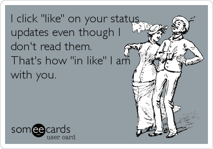 """I click """"like"""" on your status updates even though I don't read them.  That's how """"in like"""" I am with you."""