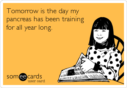 Tomorrow is the day my pancreas has been training for all year long.