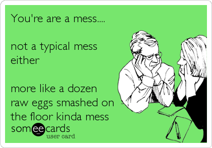 You're are a mess....  not a typical mess either  more like a dozen  raw eggs smashed on the floor kinda mess