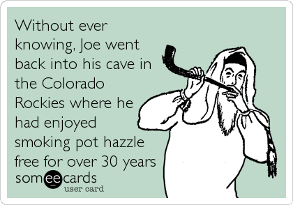 Without ever knowing, Joe went back into his cave in the Colorado Rockies where he had enjoyed smoking pot hazzle free for over 30 years