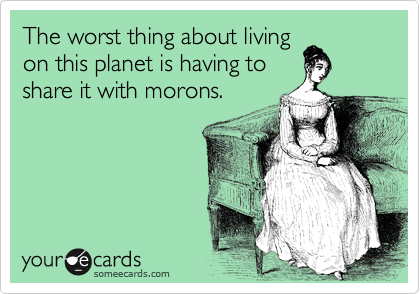 The worst thing about living on this planet is having to share it with morons.