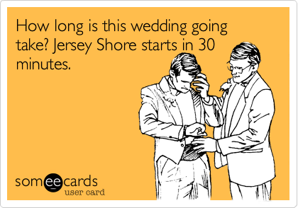How long is this wedding going take? Jersey Shore starts in 30 minutes.