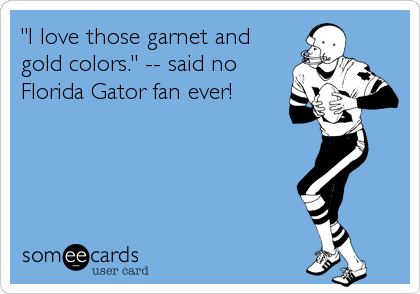 """I love those garnet and gold colors."" -- said no Florida Gator fan ever!"