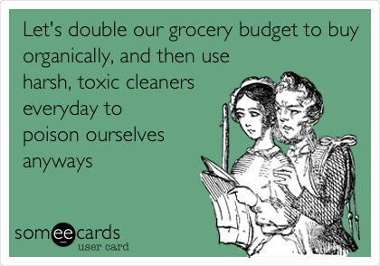 Let's double our grocery budget to buy organically, and then use harsh, toxic cleaners everyday to  poison ourselves anyways