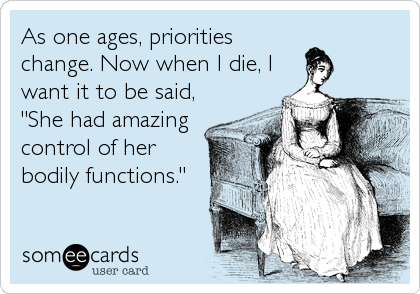 "As one ages, priorities change. Now when I die, I want it to be said, ""She had amazing control of her bodily functions."""