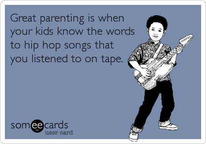 Great parenting is when your kids know the words to hip hop songs that you listened to on tape.