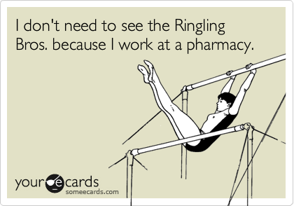 I don't need the see the Ringling Bros. because I work at a pharmacy.