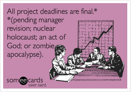 All project deadlines are final.*  *%28pending manager  revision, or zombie apocalpyse%29.