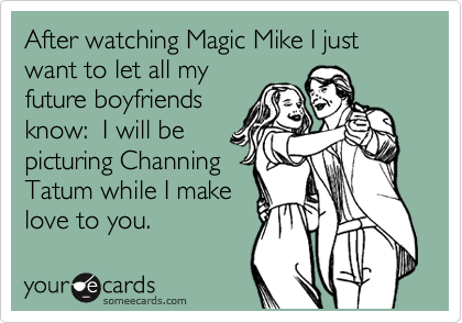 After the watching Magic Mike I just want to let all my future boyfriends know:  I will be picturing Channing Tatum while I make love to you.