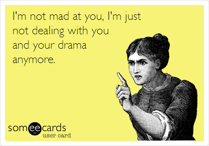 I'm not mad at you, I'm just not dealing with you and your drama anymore.