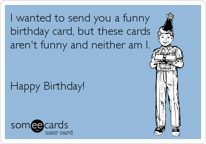 I Wanted To Send You A Funny Birthday Card But These Cards Arent