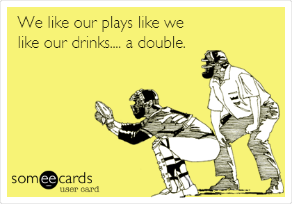 We like our plays like we like our drinks.... a double.