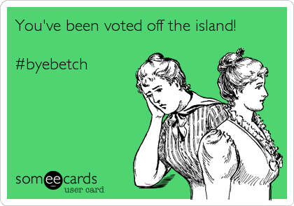 You've been voted off the island!  #byebetch
