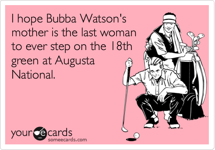 I hope Bubba Watson's mother is the last woman to ever step on the 18th green at Augusta National.
