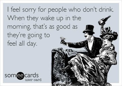 I feel sorry for people who don't drink. When they wake up in the morning, that's as good as they're going to feel all day.