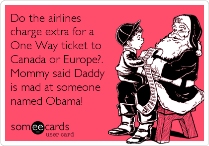 Do the airlines charge extra for a One Way ticket to Canada or Europe?. Mommy said Daddy is mad at someone named Obama!